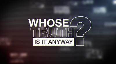 Whose Truth Is It Anyway?