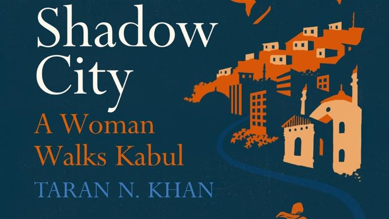 In the book Shadow City: A Woman Walks Kabul, author Taran Khan explores post-Taliban Kabul [Photo courtesy publisher Chatto & Windus, an imprint of Vintage]